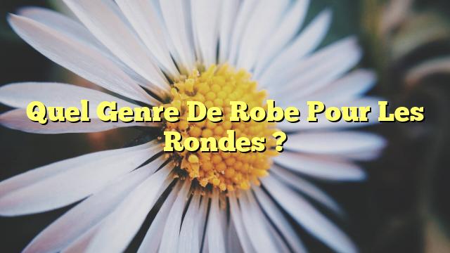 Quel Genre De Robe Pour Les Rondes ?