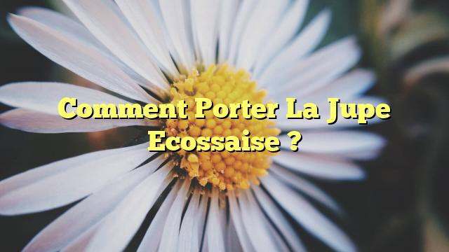 Comment Porter La Jupe Ecossaise ?